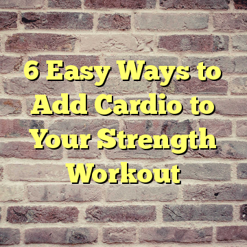 6 Easy Ways to Add Cardio to Your Strength Workout