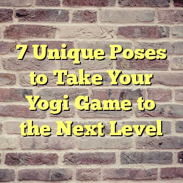 7 Unique Poses to Take Your Yogi Game to the Next Level