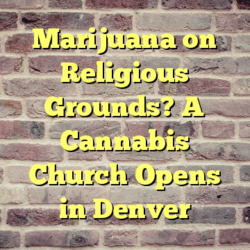 Marijuana on Religious Grounds? A Cannabis Church Opens in Denver