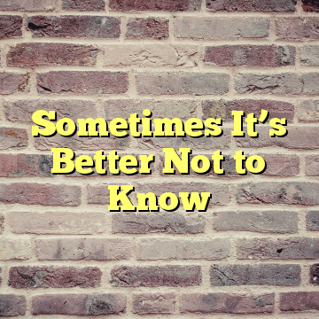 Sometimes It's Better Not to Know