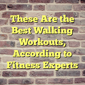 These Are the Best Walking Workouts, According to Fitness Experts