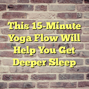 This 15-Minute Yoga Flow Will Help You Get Deeper Sleep