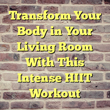 Transform Your Body in Your Living Room With This Intense HIIT Workout