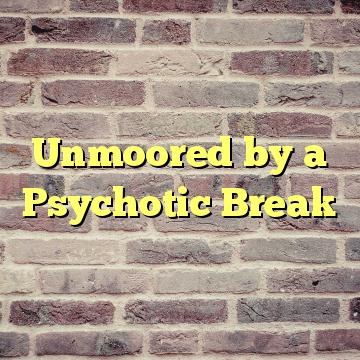 Unmoored by a Psychotic Break