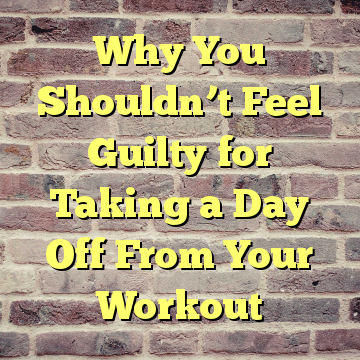 Why You Shouldn't Feel Guilty for Taking a Day Off From Your Workout