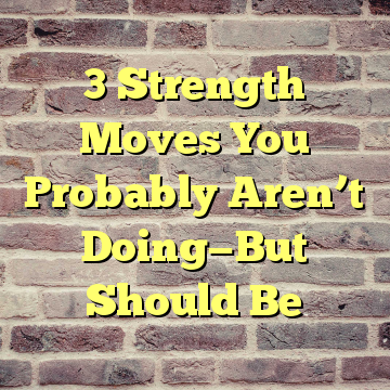 3 Strength Moves You Probably Aren't Doing—But Should Be