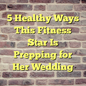 5 Healthy Ways This Fitness Star Is Prepping for Her Wedding