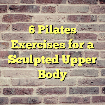 6 Pilates Exercises for a Sculpted Upper Body