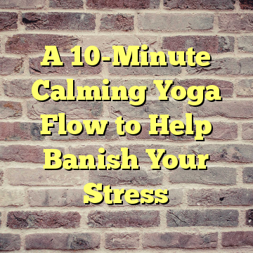 A 10-Minute Calming Yoga Flow to Help Banish Your Stress