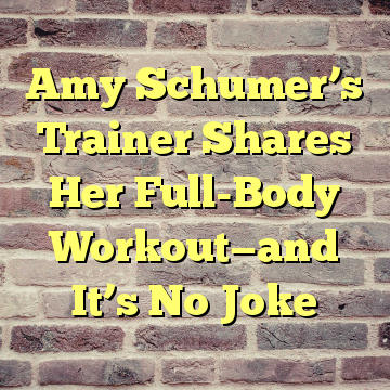 Amy Schumer's Trainer Shares Her Full-Body Workout—and It's No Joke