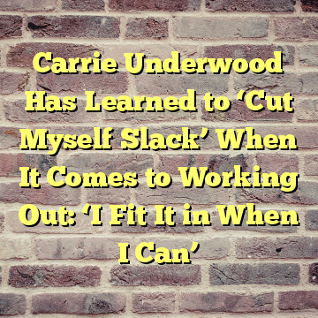 Carrie Underwood Has Learned to 'Cut Myself Slack' When It Comes to Working Out: 'I Fit It in When I Can'