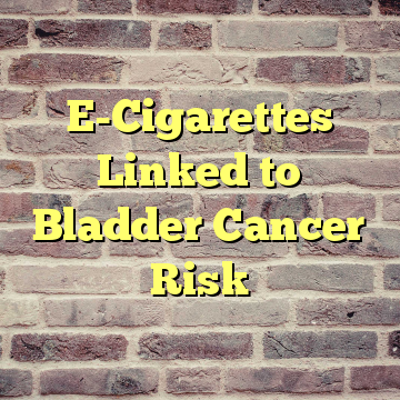 E-Cigarettes Linked to Bladder Cancer Risk