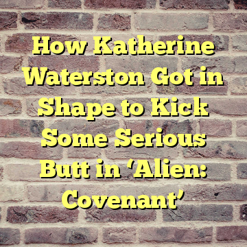 How Katherine Waterston Got in Shape to Kick Some Serious Butt in 'Alien: Covenant'
