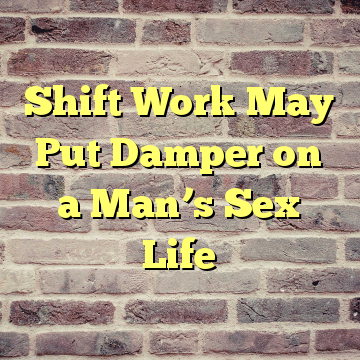 Shift Work May Put Damper on a Man's Sex Life