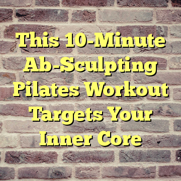 This 10-Minute Ab-Sculpting Pilates Workout Targets Your Inner Core