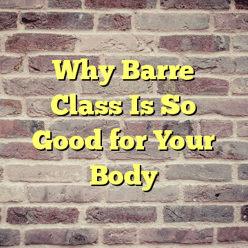 Why Barre Class Is So Good for Your Body