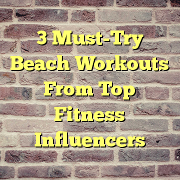 3 Must-Try Beach Workouts From Top Fitness Influencers