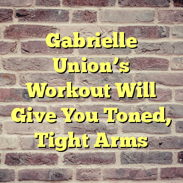 Gabrielle Union's Workout Will Give You Toned, Tight Arms