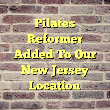 Pilates Reformer Added To Our New Jersey Location