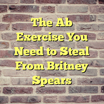 The Ab Exercise You Need to Steal From Britney Spears