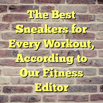 The Best Sneakers for Every Workout, According to Our Fitness Editor