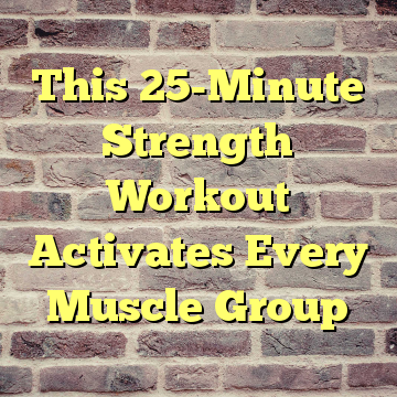 This 25-Minute Strength Workout Activates Every Muscle Group