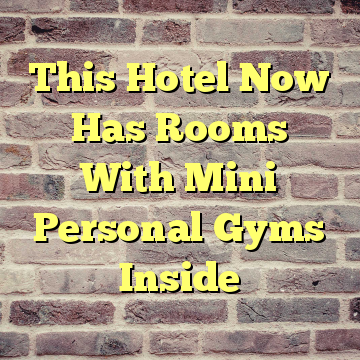 This Hotel Now Has Rooms With Mini Personal Gyms Inside