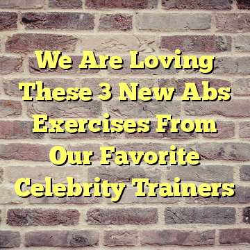 We Are Loving These 3 New Abs Exercises From Our Favorite Celebrity Trainers