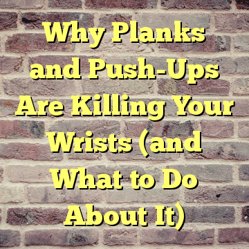Why Planks and Push-Ups Are Killing Your Wrists (and What to Do About It)