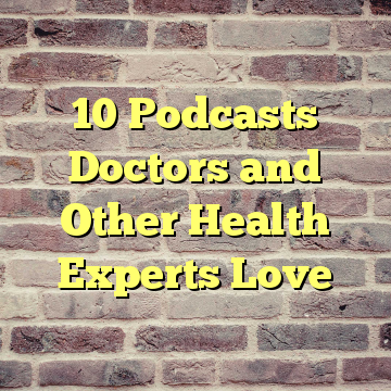 10 Podcasts Doctors and Other Health Experts Love