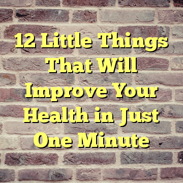 12 Little Things That Will Improve Your Health in Just One Minute