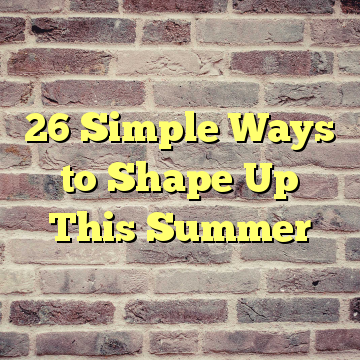 26 Simple Ways to Shape Up This Summer