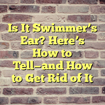 Is It Swimmer's Ear? Here's How to Tell—and How to Get Rid of It