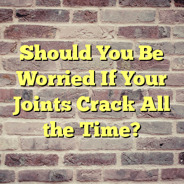 Should You Be Worried If Your Joints Crack All the Time?