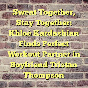 Sweat Together, Stay Together: Khloé Kardashian Finds Perfect Workout Partner in Boyfriend Tristan Thompson