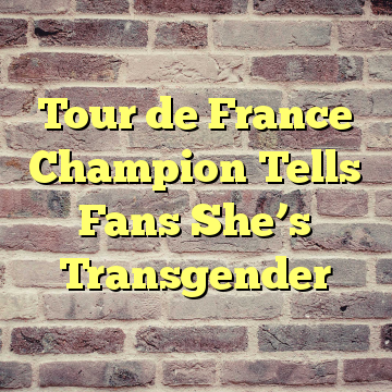 Tour de France Champion Tells Fans She's Transgender