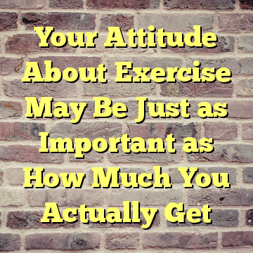 Your Attitude About Exercise May Be Just as Important as How Much You Actually Get