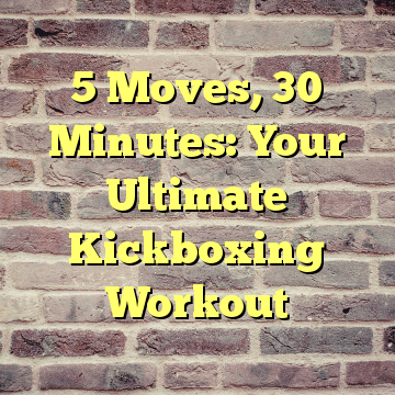5 Moves, 30 Minutes: Your Ultimate Kickboxing Workout