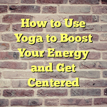 How to Use Yoga to Boost Your Energy and Get Centered