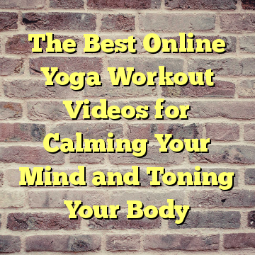 The Best Online Yoga Workout Videos for Calming Your Mind and Toning Your Body