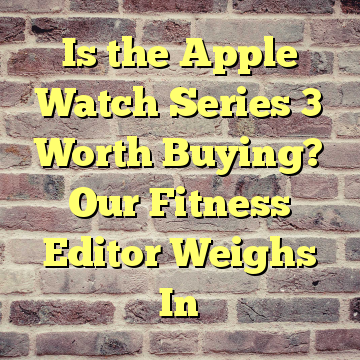 Is the Apple Watch Series 3 Worth Buying? Our Fitness Editor Weighs In