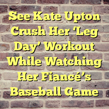 See Kate Upton Crush Her 'Leg Day' Workout While Watching Her Fiancé's Baseball Game