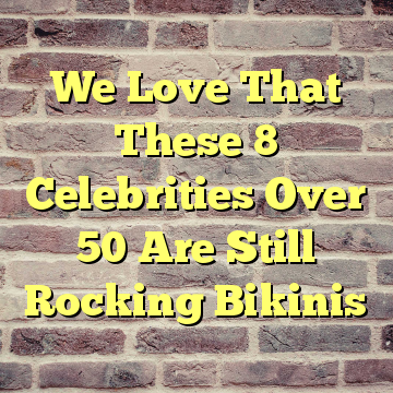 We Love That These 8 Celebrities Over 50 Are Still Rocking Bikinis