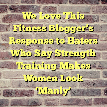 We Love This Fitness Blogger's Response to Haters Who Say Strength Training Makes Women Look 'Manly'