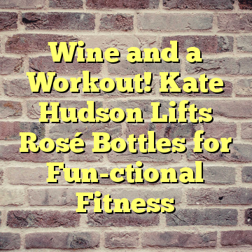 Wine and a Workout! Kate Hudson Lifts Rosé Bottles for Fun-ctional Fitness