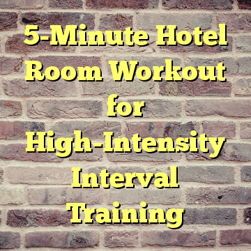 5-Minute Hotel Room Workout for High-Intensity Interval Training