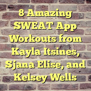 8 Amazing SWEAT App Workouts from Kayla Itsines, Sjana Elise, and Kelsey Wells
