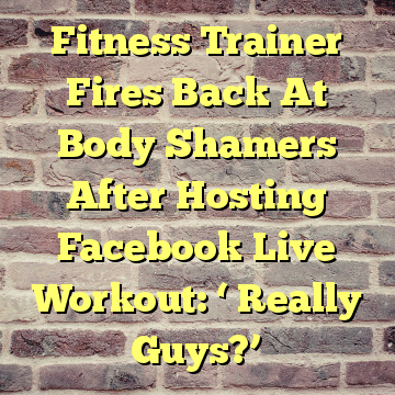 Fitness Trainer Fires Back At Body Shamers After Hosting Facebook Live Workout: ' Really Guys?'