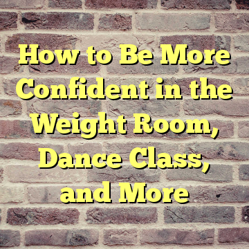How to Be More Confident in the Weight Room, Dance Class, and More