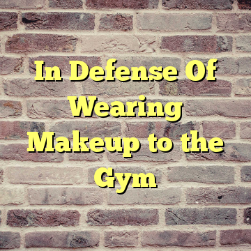 In Defense Of Wearing Makeup to the Gym
